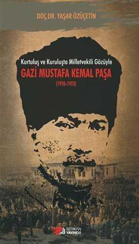 Berikan Yayınevi - Kurtuluş ve Kuruluşta Milletvekili Gözüyle Gazi Mustafa Kemal Paşa (1920-1923)